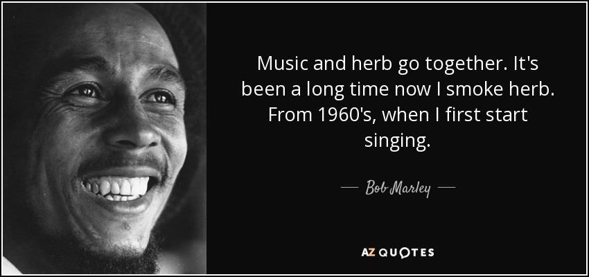 Music and herb go together. It's been a long time now I smoke herb. From 1960's, when I first start singing. - Bob Marley