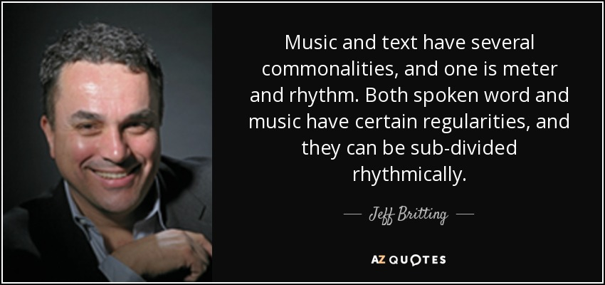 Music and text have several commonalities, and one is meter and rhythm. Both spoken word and music have certain regularities, and they can be sub-divided rhythmically. - Jeff Britting