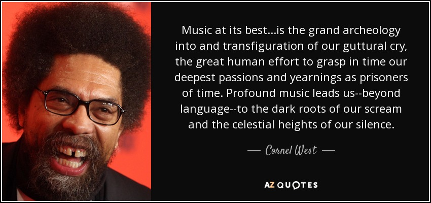 Music at its best...is the grand archeology into and transfiguration of our guttural cry, the great human effort to grasp in time our deepest passions and yearnings as prisoners of time. Profound music leads us--beyond language--to the dark roots of our scream and the celestial heights of our silence. - Cornel West