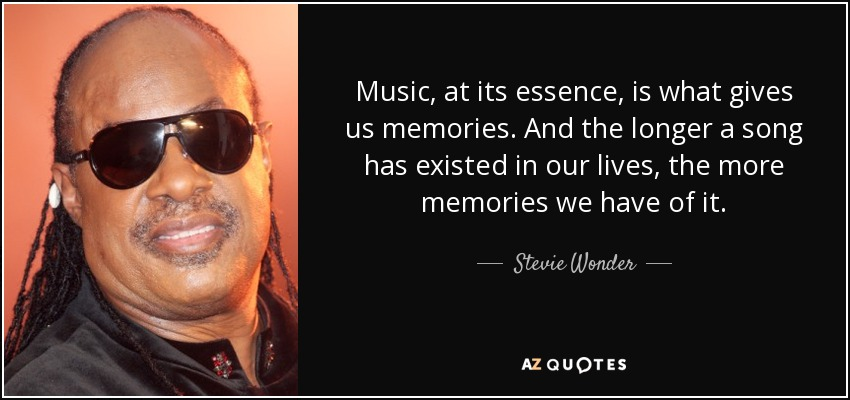 Music, at its essence, is what gives us memories. And the longer a song has existed in our lives, the more memories we have of it. - Stevie Wonder