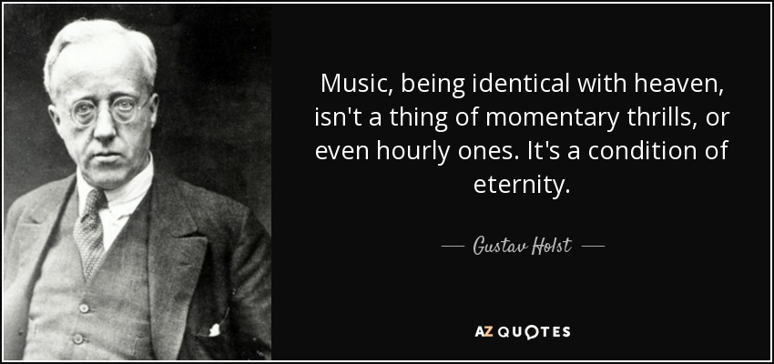 Music, being identical with heaven, isn't a thing of momentary thrills, or even hourly ones. It's a condition of eternity. - Gustav Holst