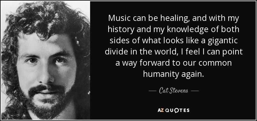 Music can be healing, and with my history and my knowledge of both sides of what looks like a gigantic divide in the world, I feel I can point a way forward to our common humanity again. - Cat Stevens
