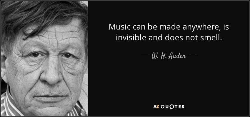 Music can be made anywhere, is invisible and does not smell. - W. H. Auden
