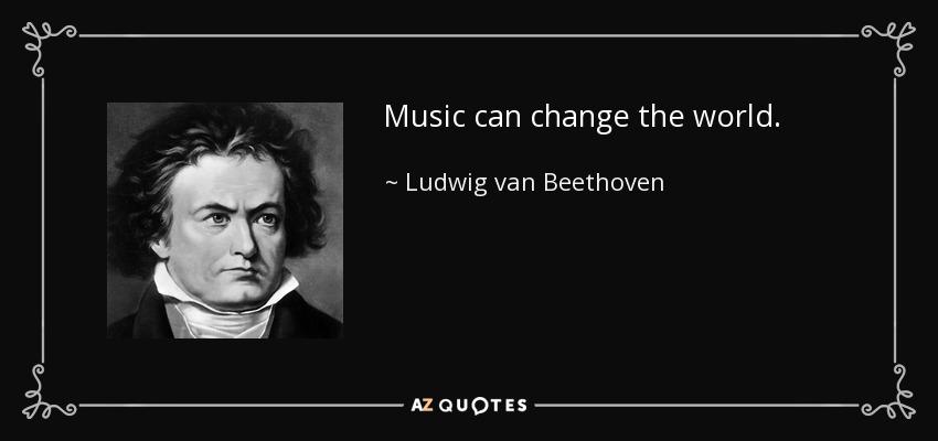 Music can change the world. - Ludwig van Beethoven