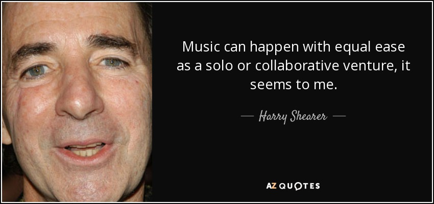 Music can happen with equal ease as a solo or collaborative venture, it seems to me. - Harry Shearer