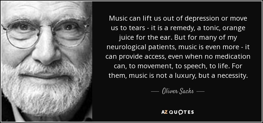 Music can lift us out of depression or move us to tears - it is a remedy, a tonic, orange juice for the ear. But for many of my neurological patients, music is even more - it can provide access, even when no medication can, to movement, to speech, to life. For them, music is not a luxury, but a necessity. - Oliver Sacks