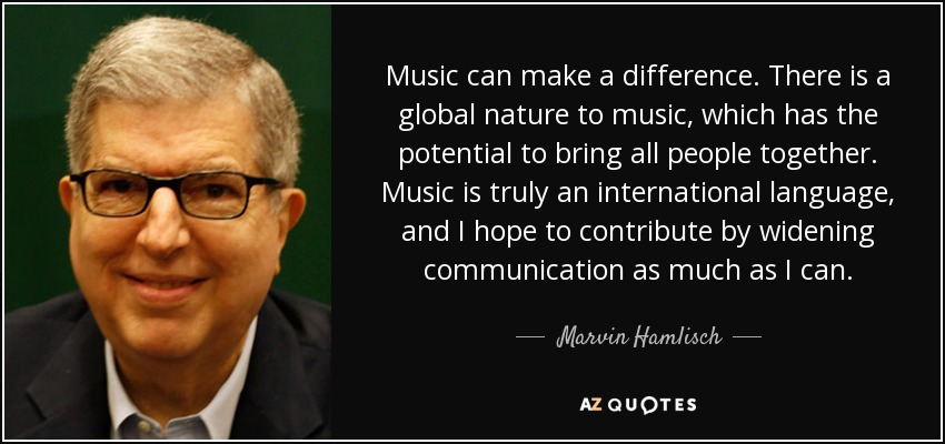 Music can make a difference. There is a global nature to music, which has the potential to bring all people together. Music is truly an international language, and I hope to contribute by widening communication as much as I can. - Marvin Hamlisch
