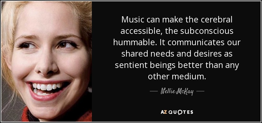 Music can make the cerebral accessible, the subconscious hummable. It communicates our shared needs and desires as sentient beings better than any other medium. - Nellie McKay