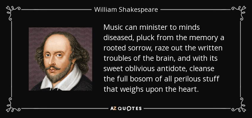Music can minister to minds diseased, pluck from the memory a rooted sorrow, raze out the written troubles of the brain, and with its sweet oblivious antidote, cleanse the full bosom of all perilous stuff that weighs upon the heart. - William Shakespeare
