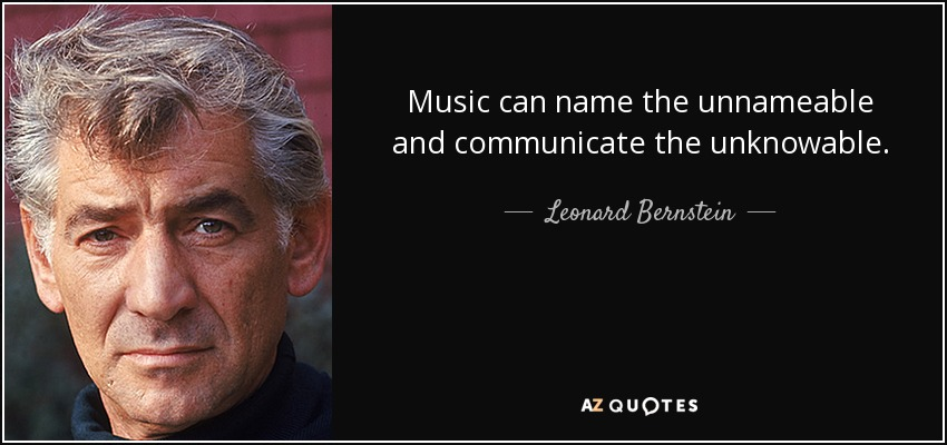 Music can name the unnameable and communicate the unknowable. - Leonard Bernstein