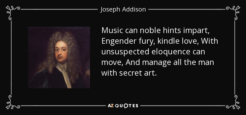 Music can noble hints impart, Engender fury, kindle love, With unsuspected eloquence can move, And manage all the man with secret art. - Joseph Addison