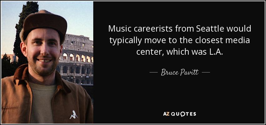 Music careerists from Seattle would typically move to the closest media center, which was L.A. - Bruce Pavitt
