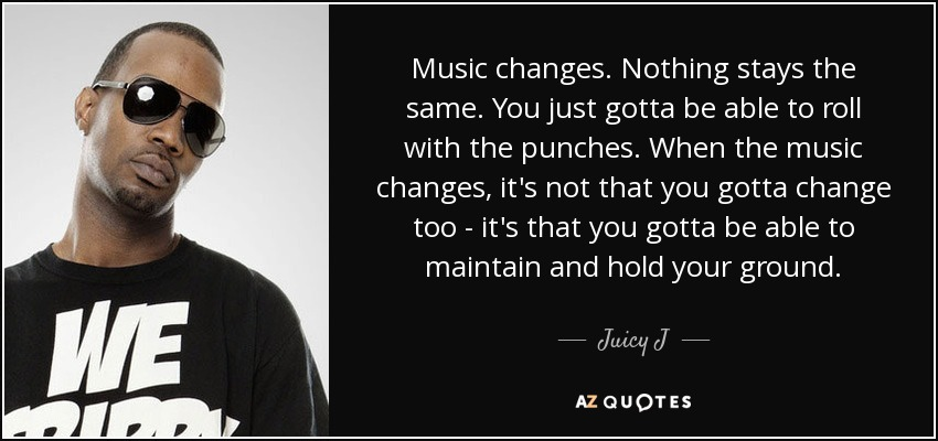 Music changes. Nothing stays the same. You just gotta be able to roll with the punches. When the music changes, it's not that you gotta change too - it's that you gotta be able to maintain and hold your ground. - Juicy J