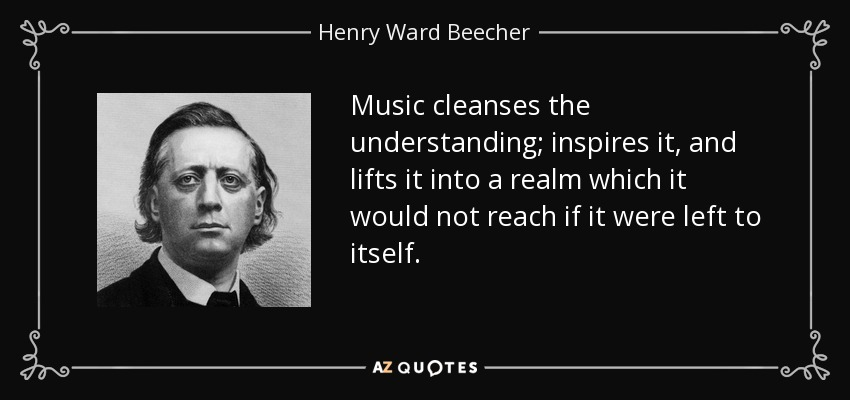 Music cleanses the understanding; inspires it, and lifts it into a realm which it would not reach if it were left to itself. - Henry Ward Beecher