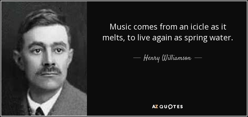 Music comes from an icicle as it melts, to live again as spring water. - Henry Williamson