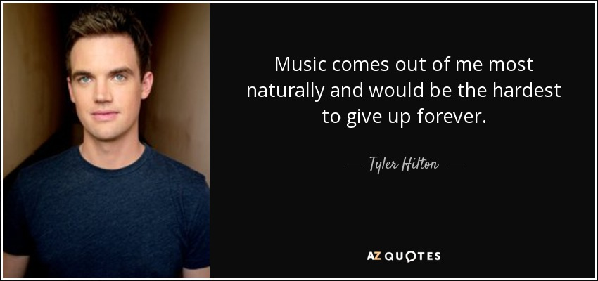 Music comes out of me most naturally and would be the hardest to give up forever. - Tyler Hilton