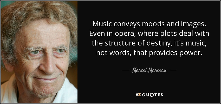 Music conveys moods and images. Even in opera, where plots deal with the structure of destiny, it's music, not words, that provides power. - Marcel Marceau