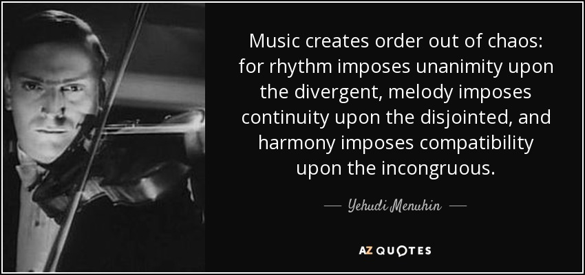 Music creates order out of chaos: for rhythm imposes unanimity upon the divergent, melody imposes continuity upon the disjointed, and harmony imposes compatibility upon the incongruous. - Yehudi Menuhin