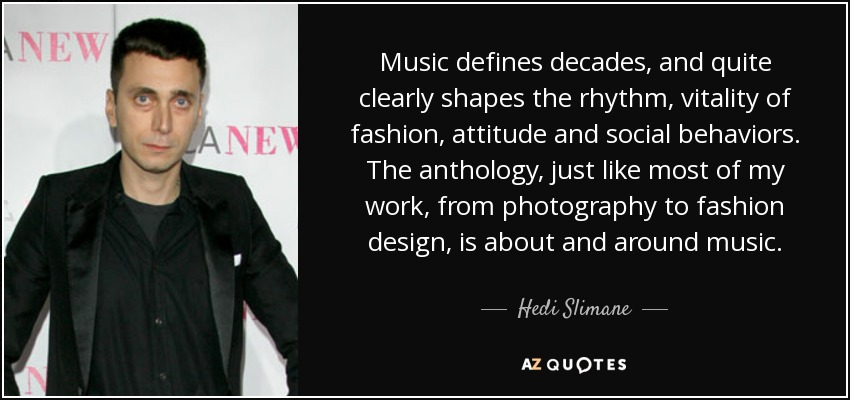 Music defines decades, and quite clearly shapes the rhythm, vitality of fashion, attitude and social behaviors. The anthology, just like most of my work, from photography to fashion design, is about and around music. - Hedi Slimane