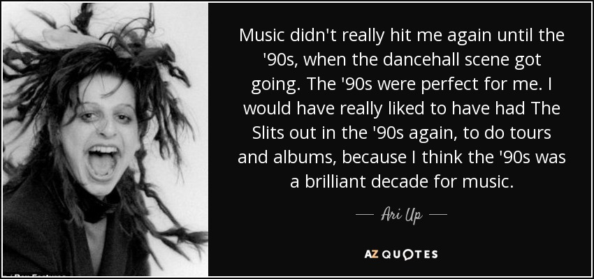 Music didn't really hit me again until the '90s, when the dancehall scene got going. The '90s were perfect for me. I would have really liked to have had The Slits out in the '90s again, to do tours and albums, because I think the '90s was a brilliant decade for music. - Ari Up