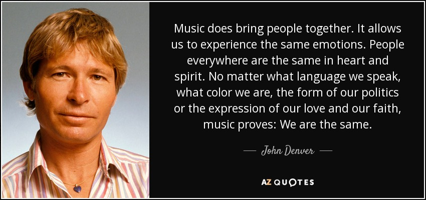 Music does bring people together. It allows us to experience the same emotions. People everywhere are the same in heart and spirit. No matter what language we speak, what color we are, the form of our politics or the expression of our love and our faith, music proves: We are the same. - John Denver