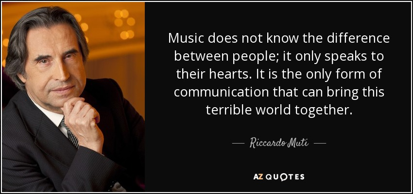 Music does not know the difference between people; it only speaks to their hearts. It is the only form of communication that can bring this terrible world together. - Riccardo Muti