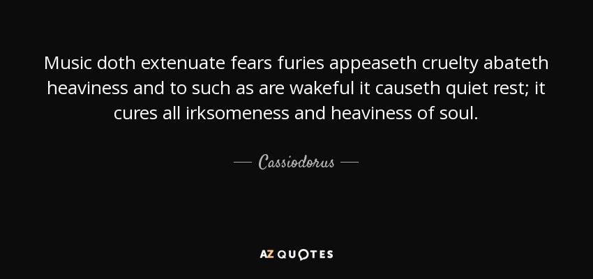Music doth extenuate fears furies appeaseth cruelty abateth heaviness and to such as are wakeful it causeth quiet rest; it cures all irksomeness and heaviness of soul. - Cassiodorus
