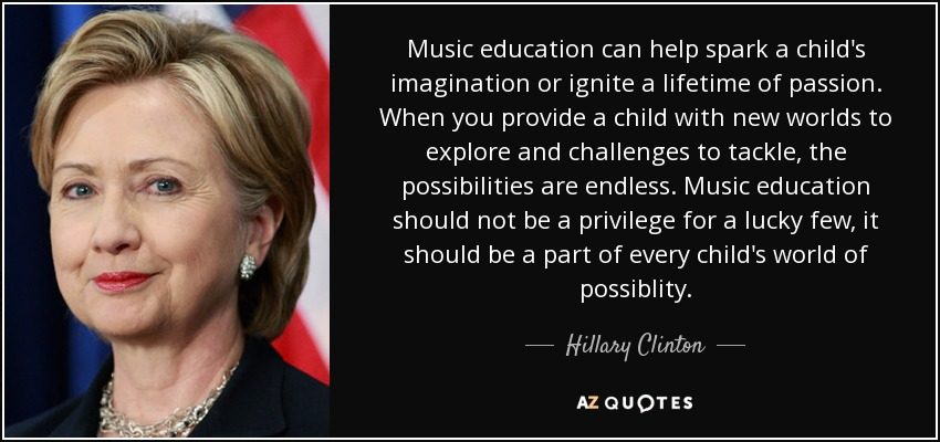 Music education can help spark a child's imagination or ignite a lifetime of passion. When you provide a child with new worlds to explore and challenges to tackle, the possibilities are endless. Music education should not be a privilege for a lucky few, it should be a part of every child's world of possiblity. - Hillary Clinton