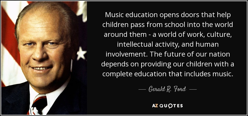 Music education opens doors that help children pass from school into the world around them - a world of work, culture, intellectual activity, and human involvement. The future of our nation depends on providing our children with a complete education that includes music. - Gerald R. Ford