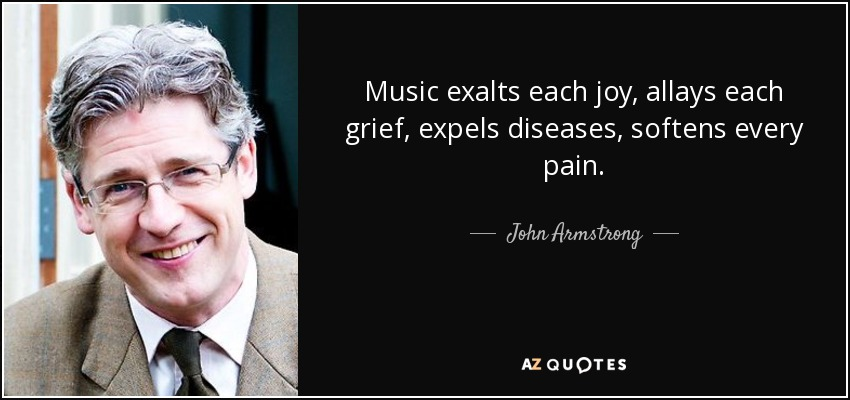 Music exalts each joy, allays each grief, expels diseases, softens every pain. - John Armstrong