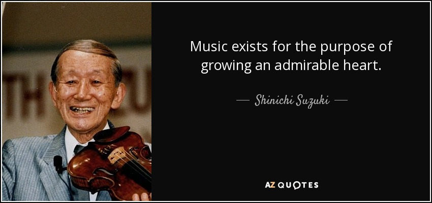 Music exists for the purpose of growing an admirable heart. - Shinichi Suzuki
