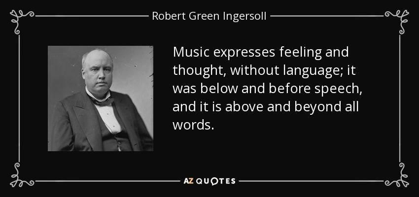 Music expresses feeling and thought, without language; it was below and before speech, and it is above and beyond all words. - Robert Green Ingersoll