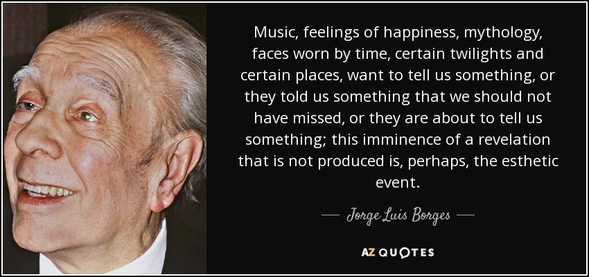 Music, feelings of happiness, mythology, faces worn by time, certain twilights and certain places, want to tell us something, or they told us something that we should not have missed, or they are about to tell us something; this imminence of a revelation that is not produced is, perhaps, the esthetic event. - Jorge Luis Borges