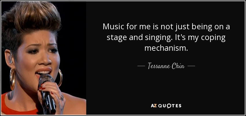 Music for me is not just being on a stage and singing. It's my coping mechanism. - Tessanne Chin