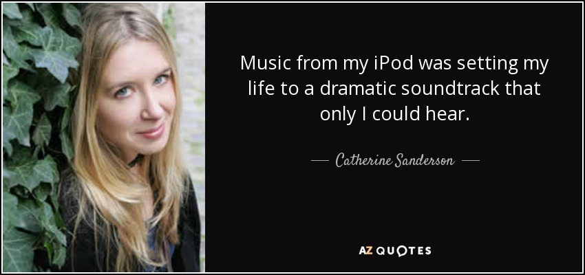 Music from my iPod was setting my life to a dramatic soundtrack that only I could hear. - Catherine Sanderson