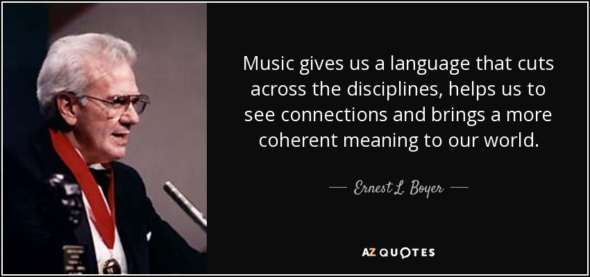 Music gives us a language that cuts across the disciplines, helps us to see connections and brings a more coherent meaning to our world. - Ernest L. Boyer