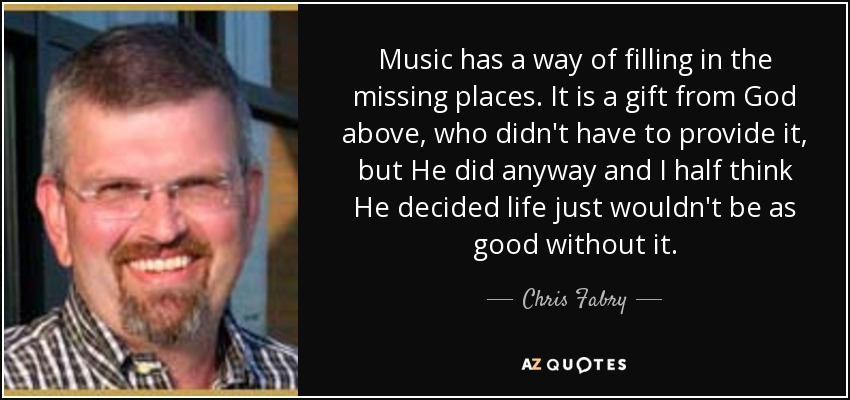 Music has a way of filling in the missing places. It is a gift from God above, who didn't have to provide it, but He did anyway and I half think He decided life just wouldn't be as good without it. - Chris Fabry