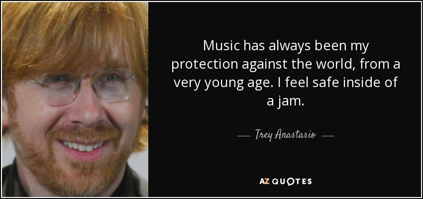 Music has always been my protection against the world, from a very young age. I feel safe inside of a jam. - Trey Anastasio