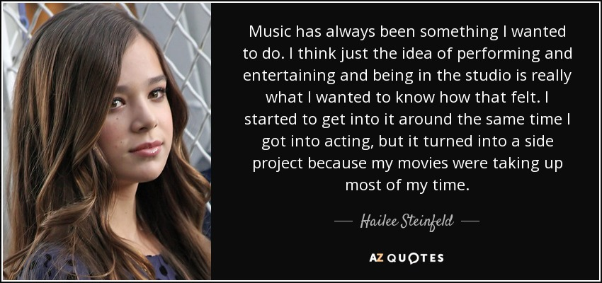 Music has always been something I wanted to do. I think just the idea of performing and entertaining and being in the studio is really what I wanted to know how that felt. I started to get into it around the same time I got into acting, but it turned into a side project because my movies were taking up most of my time. - Hailee Steinfeld