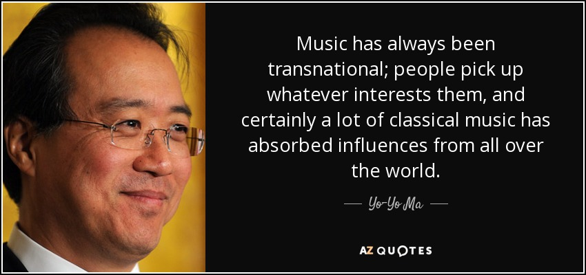 Music has always been transnational; people pick up whatever interests them, and certainly a lot of classical music has absorbed influences from all over the world. - Yo-Yo Ma