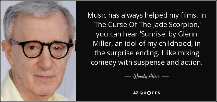 Music has always helped my films. In 'The Curse Of The Jade Scorpion,' you can hear 'Sunrise' by Glenn Miller, an idol of my childhood, in the surprise ending. I like mixing comedy with suspense and action. - Woody Allen