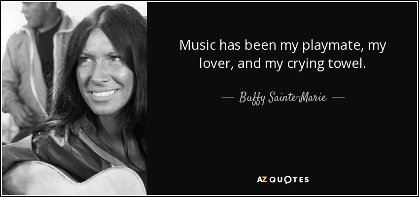 Music has been my playmate, my lover, and my crying towel. - Buffy Sainte-Marie