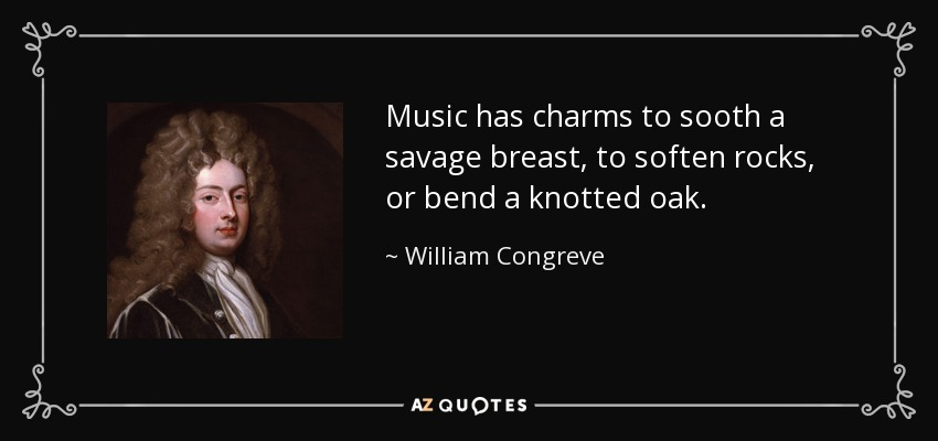Music has charms to sooth a savage breast, to soften rocks, or bend a knotted oak. - William Congreve