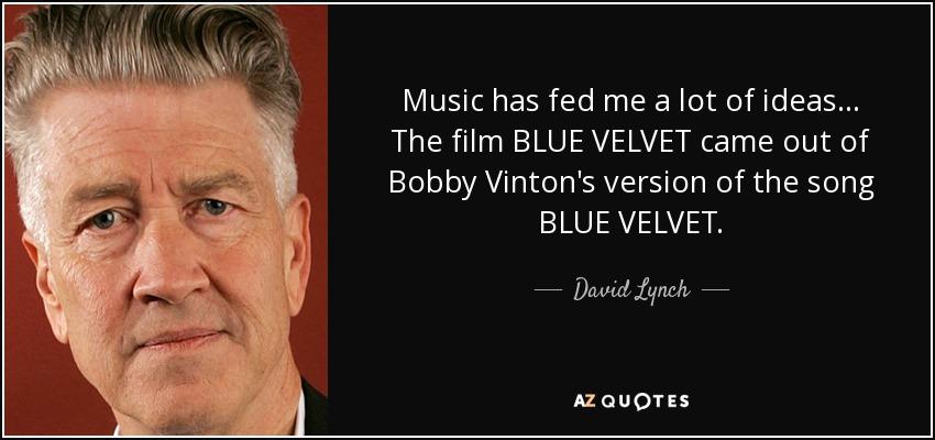 Music has fed me a lot of ideas... The film BLUE VELVET came out of Bobby Vinton's version of the song BLUE VELVET. - David Lynch