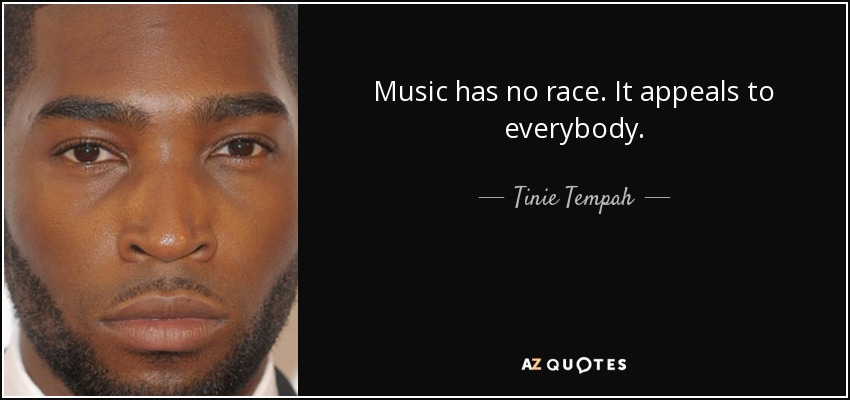 Music has no race. It appeals to everybody. - Tinie Tempah