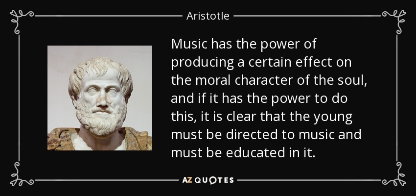 Music has the power of producing a certain effect on the moral character of the soul, and if it has the power to do this, it is clear that the young must be directed to music and must be educated in it. - Aristotle