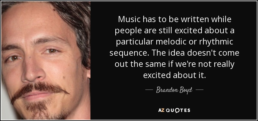Music has to be written while people are still excited about a particular melodic or rhythmic sequence. The idea doesn't come out the same if we're not really excited about it. - Brandon Boyd