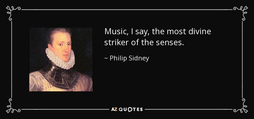 Music, I say, the most divine striker of the senses. - Philip Sidney