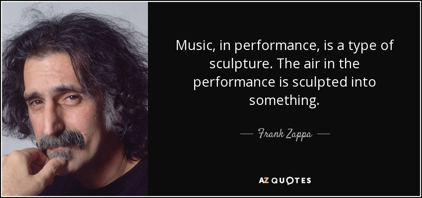 Music, in performance, is a type of sculpture. The air in the performance is sculpted into something. - Frank Zappa