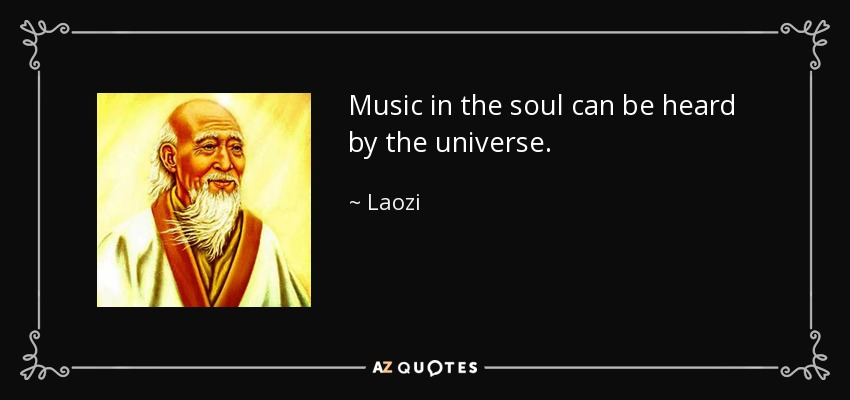 Music in the soul can be heard by the universe. - Laozi